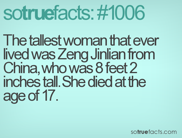 The tallest woman that ever lived was Zeng Jinlian from China, who was 8 feet 2 inches tall. She died at the age of 17.