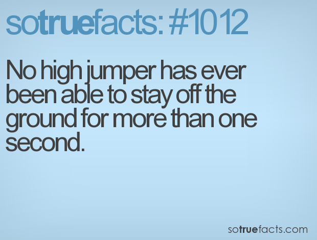 No high jumper has ever been able to stay off the ground for more than one second.