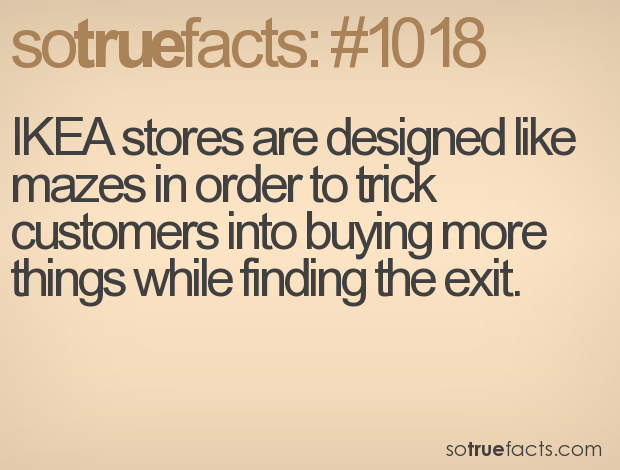 IKEA stores are designed like mazes in order to trick customers into buying more things while finding the exit.