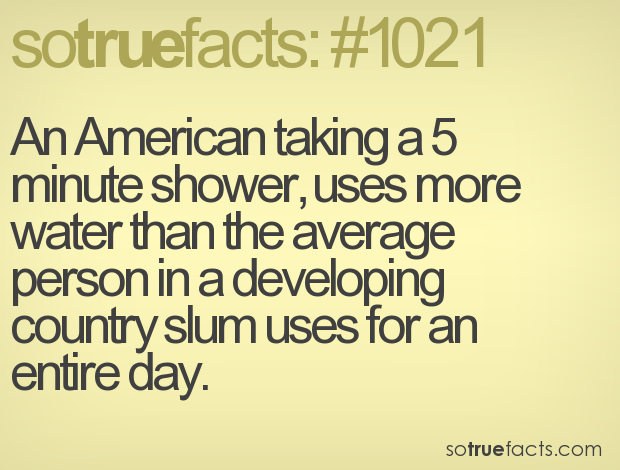 An American taking a 5 minute shower, uses more water than the average person in a developing country slum uses for an entire day.