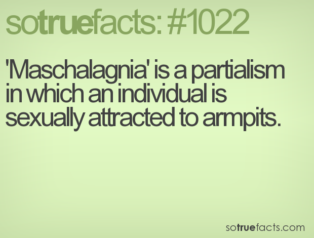 'Maschalagnia' is a partialism in which an individual is sexually attracted to armpits.