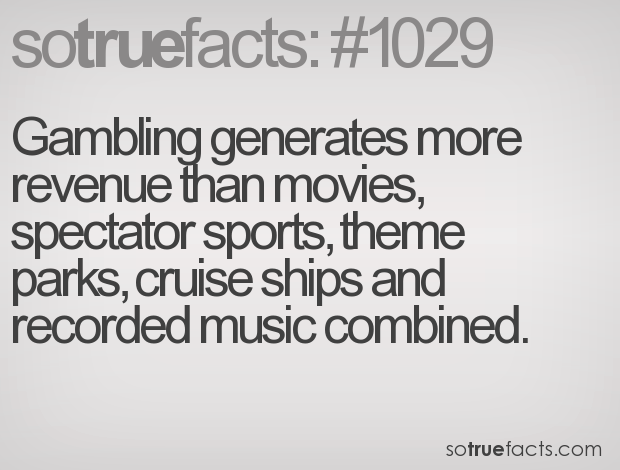 Gambling generates more revenue than movies, spectator sports, theme parks, cruise ships and recorded music combined.