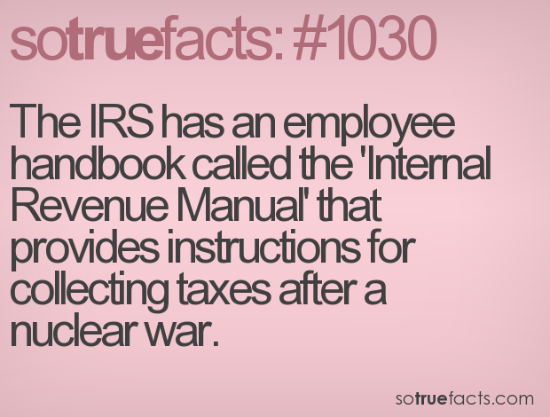 The IRS has an employee handbook called the 'Internal Revenue Manual' that provides instructions for collecting taxes after a nuclear war.