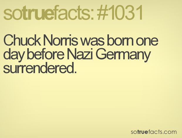 Chuck Norris was born one day before Nazi Germany surrendered.