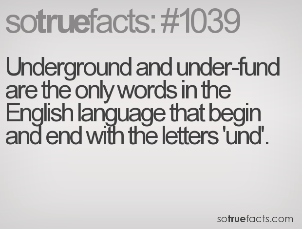 Underground and under-fund are the only words in the English language that begin and end with the letters 'und'.