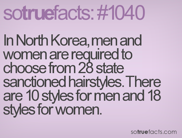 In North Korea, men and women are required to choose from 28 state sanctioned hairstyles. There are 10 styles for men and 18 styles for women.