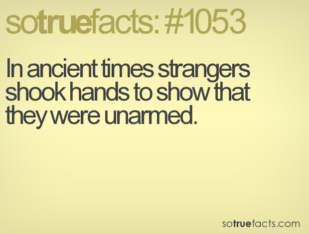 In ancient times strangers shook hands to show that they were unarmed.