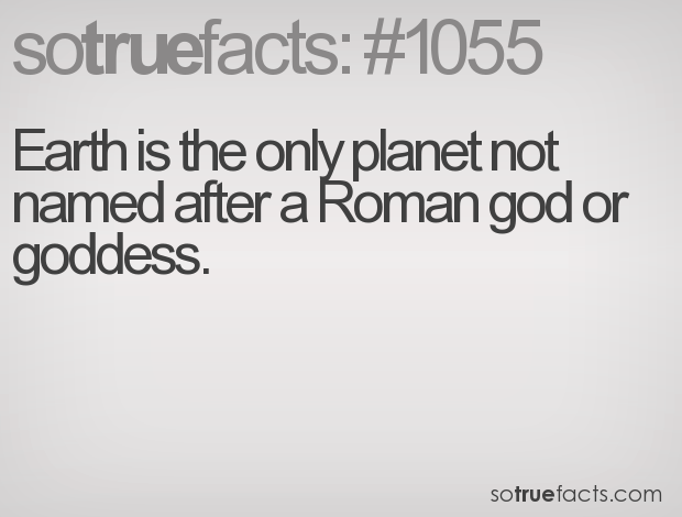 Earth is the only planet not named after a Roman god or goddess.