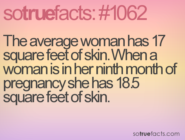 The average woman has 17 square feet of skin. When a woman is in her ninth month of pregnancy she has 18.5 square feet of skin.