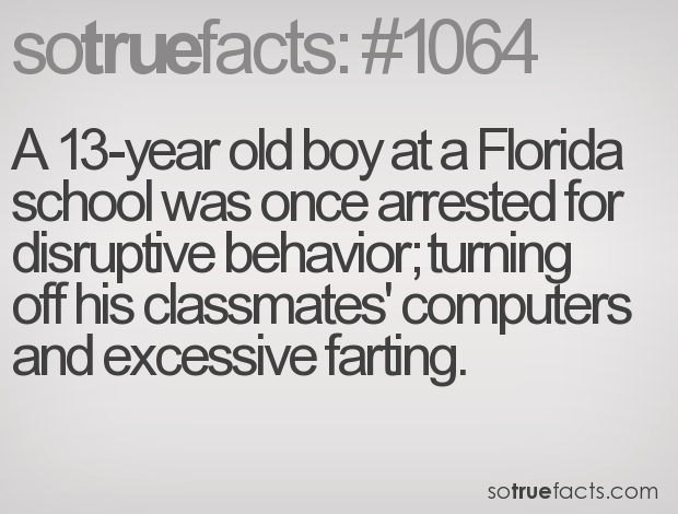 A 13-year old boy at a Florida school was once arrested for disruptive behavior; turning off his classmates' computers and excessive farting.