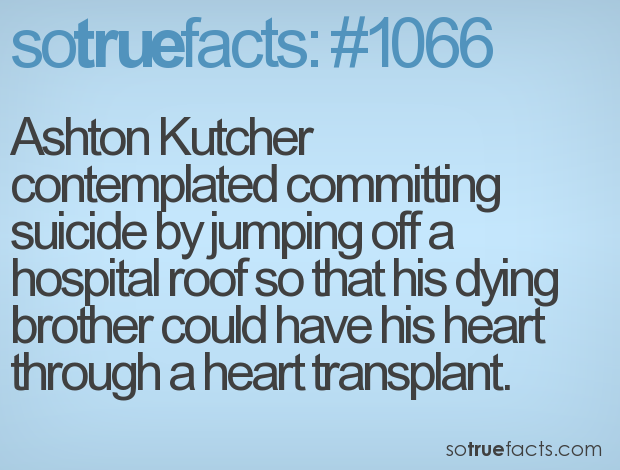 Ashton Kutcher contemplated committing suicide by jumping off a hospital roof so that his dying brother could have his heart through a heart transplant.