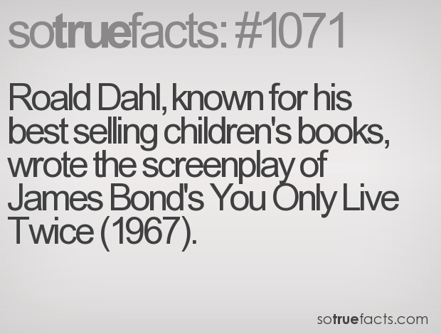 Roald Dahl, known for his best selling children's books, wrote the screenplay of James Bond's You Only Live Twice (1967).