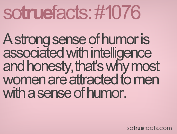 A strong sense of humor is associated with intelligence and honesty, that's why most women are attracted to men with a sense of humor.