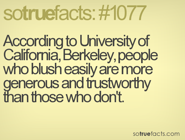 According to University of California, Berkeley, people who blush easily are more generous and trustworthy than those who don't.
