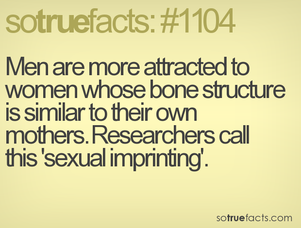 Men are more attracted to women whose bone structure is similar to their own mothers. Researchers call this 'sexual imprinting'.