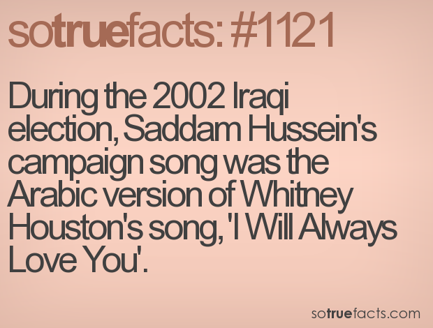During the 2002 Iraqi election, Saddam Hussein's campaign song was the Arabic version of Whitney Houston's song, 'I Will Always Love You'.
