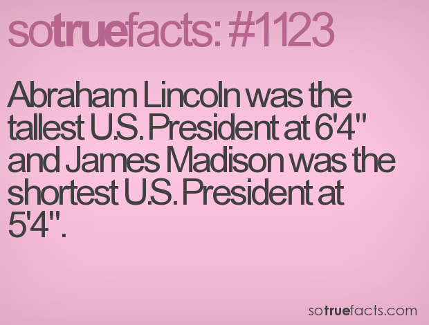 "Abraham Lincoln was the tallest U.S. President at 6'4"" and James Madison was the shortest U.S. President at 5'4\""."
