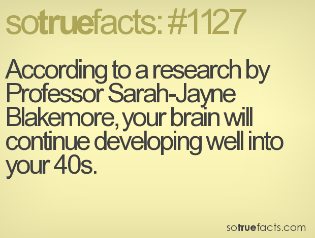 According to a research by Professor Sarah-Jayne Blakemore, your brain will continue developing well into your 40s.