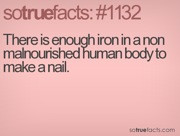 There is enough iron in a non malnourished human body to make a nail.