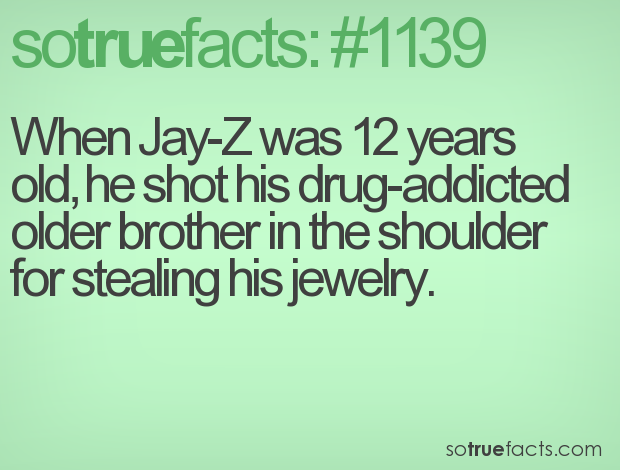 When Jay-Z was 12 years old, he shot his drug-addicted older brother in the shoulder for stealing his jewelry.