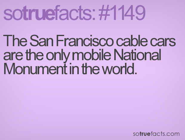 The San Francisco cable cars are the only mobile National Monument in the world.