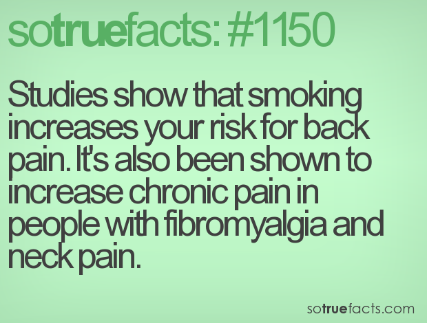 Studies show that smoking increases your risk for back pain. It's also been shown to increase chronic pain in people with fibromyalgia and neck pain.