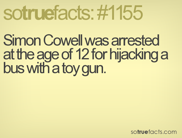 Simon Cowell was arrested at the age of 12 for hijacking a bus with a toy gun.