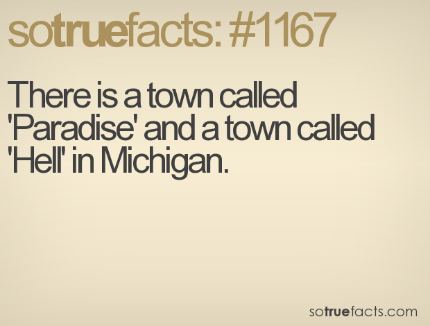 There is a town called 'Paradise' and a town called 'Hell' in Michigan.
