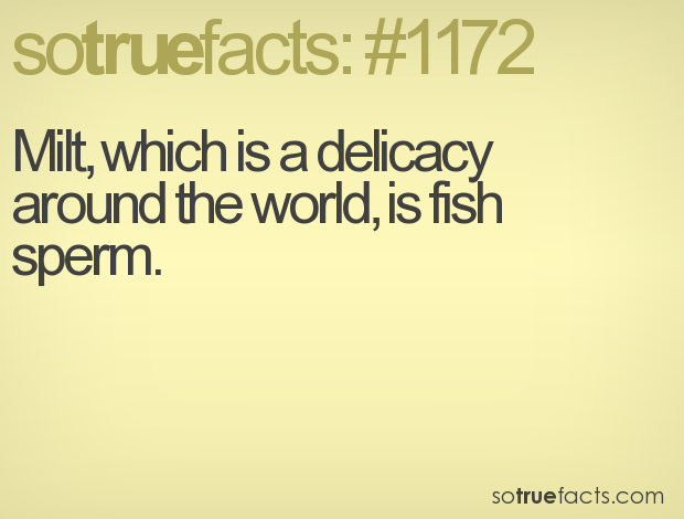 Milt, which is a delicacy around the world, is fish sperm.
