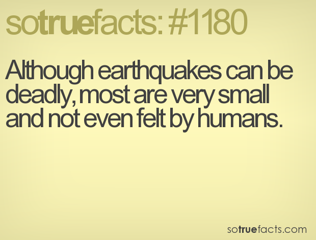 Although earthquakes can be deadly, most are very small and not even felt by humans.