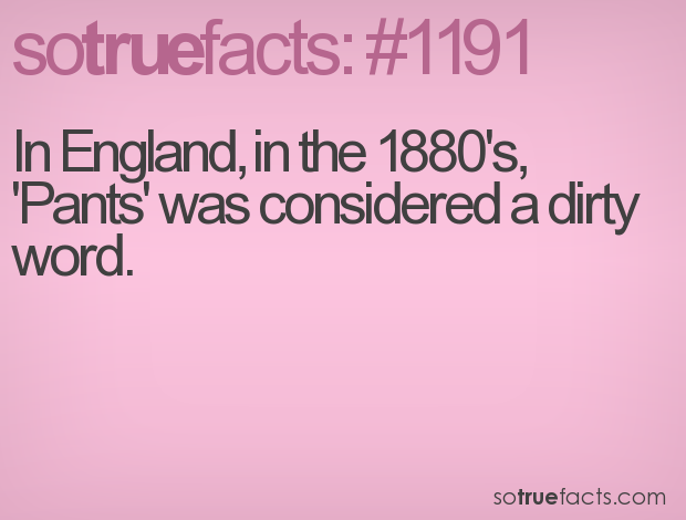 In England, in the 1880's, 'Pants' was considered a dirty word.
