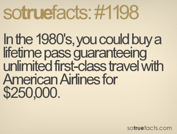 In the 1980's, you could buy a lifetime pass guaranteeing  unlimited first-class travel with American Airlines for $250,000.