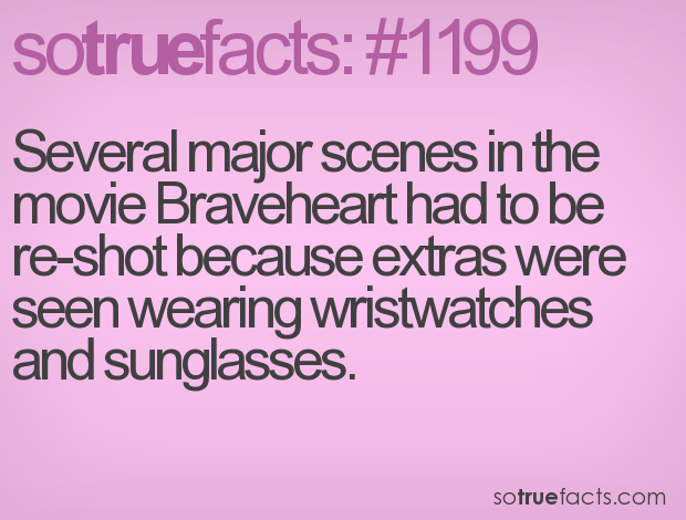 Several major scenes in the movie Braveheart had to be re-shot because extras were seen wearing wristwatches and sunglasses.