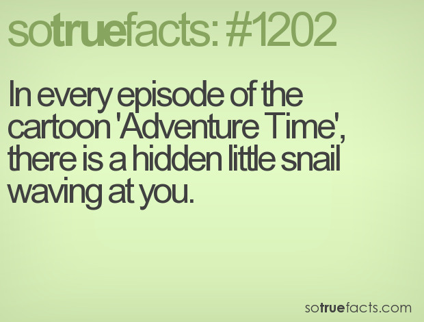 In every episode of the cartoon 'Adventure Time', there is a hidden little snail waving at you.