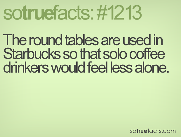 The round tables are used in Starbucks so that solo coffee drinkers would feel less alone.