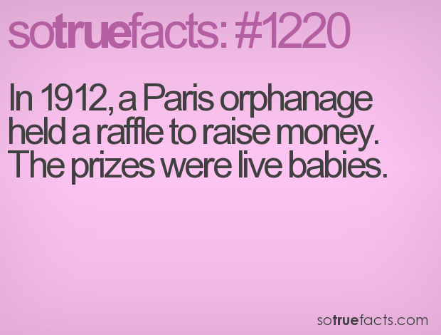 In 1912, a Paris orphanage held a raffle to raise money. The prizes were live babies.