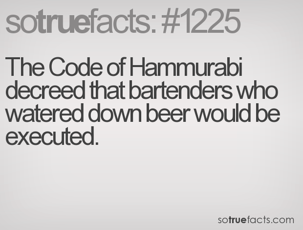 The Code of Hammurabi decreed that bartenders who watered down beer would be executed.