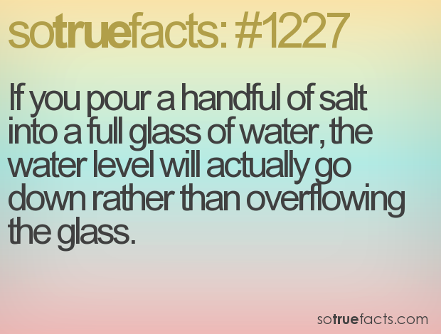 If you pour a handful of salt into a full glass of water, the water level will actually go down rather than overflowing the glass.