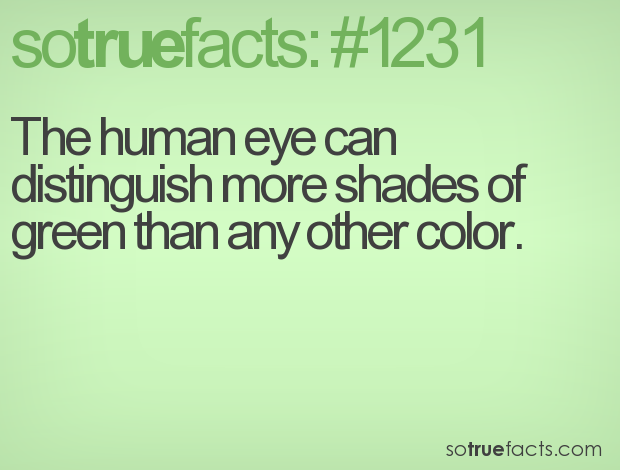The human eye can distinguish more shades of green than any other color.