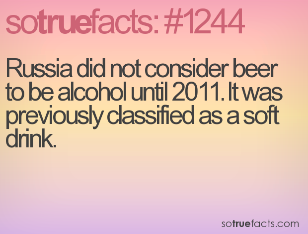 Russia did not consider beer to be alcohol until 2011. It was previously classified as a soft drink.