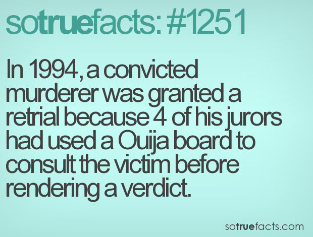 In 1994, a convicted murderer was granted a retrial because 4 of his jurors had used a Ouija board to consult the victim before rendering a verdict.