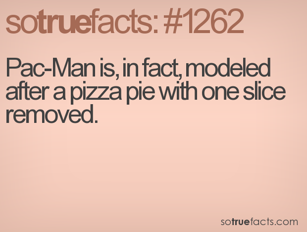Pac-Man is, in fact, modeled after a pizza pie with one slice removed.