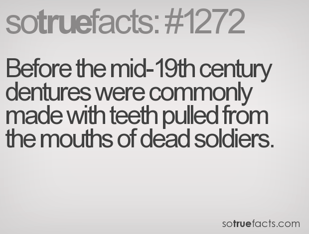 Before the mid-19th century dentures were commonly made with teeth pulled from the mouths of dead soldiers.