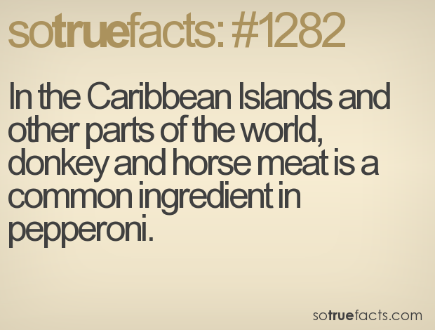In the Caribbean Islands and other parts of the world, donkey and horse meat is a common ingredient in pepperoni.