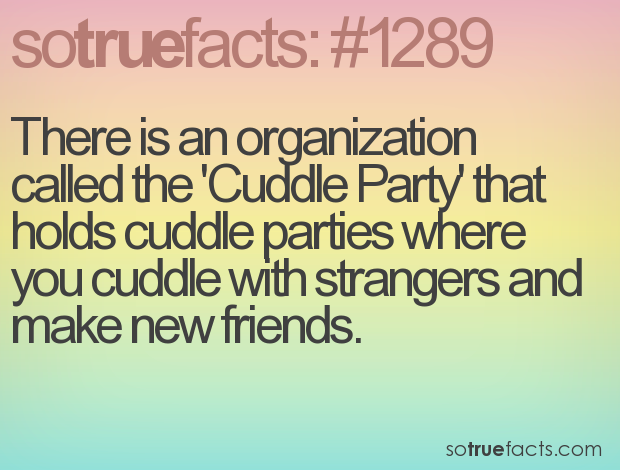 There is an organization called the 'Cuddle Party' that holds cuddle parties where you cuddle with strangers and make new friends.