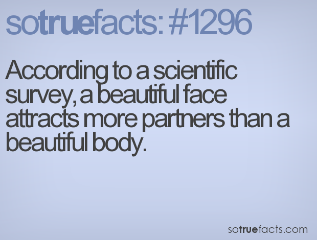 According to a scientific survey, a beautiful face attracts more partners than a beautiful body.