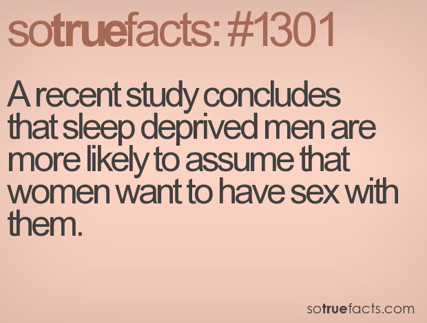 A recent study concludes that sleep deprived men are more likely to assume that women want to have sex with them.