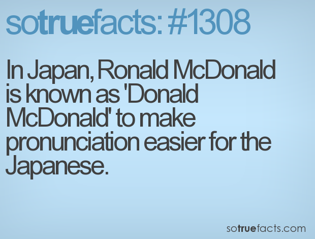 In Japan, Ronald McDonald is known as 'Donald McDonald' to make pronunciation easier for the Japanese.