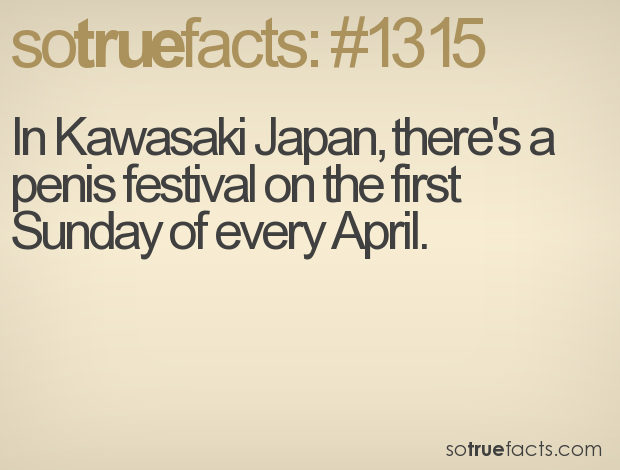 In Kawasaki Japan, there's a penis festival on the first Sunday of every April.