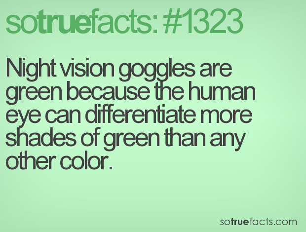 Night vision goggles are green because the human eye can differentiate more shades of green than any other color.